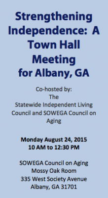 Strengthening Independence: A Town Hall Meeting for Albany, GA Co-hosted by: The Statewide Independent Living Council and SOWEGA Council on Aging Monday August 24, 2015 10 AM to 12:30 PM SOWEGA Council on Aging Mossy Oak Room 335 West Society Avenue Albany, GA 31701