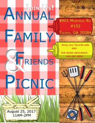 & ANNUAL FAMILY FRIENDS PICNIC August 25, 2017 11AM-2PM 1901 MONTREAL RD. #102 TUCKER, GA 30084 Bring your favorite side dish. FOR MORE INFO/RSVP: 404-687-8890 JOIN US!